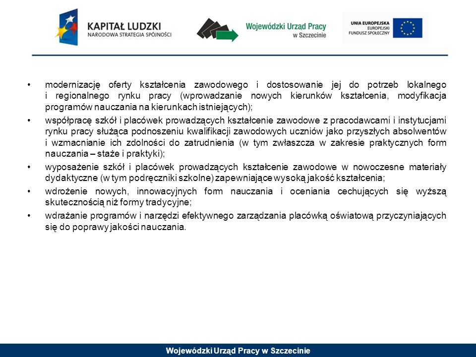 Wojewódzki Urząd Pracy w Szczecinie modernizację oferty kształcenia zawodowego i dostosowanie jej do potrzeb lokalnego i regionalnego rynku pracy (wprowadzanie nowych kierunków kształcenia, modyfikacja programów nauczania na kierunkach istniejących); współpracę szkół i placówek prowadzących kształcenie zawodowe z pracodawcami i instytucjami rynku pracy służąca podnoszeniu kwalifikacji zawodowych uczniów jako przyszłych absolwentów i wzmacnianie ich zdolności do zatrudnienia (w tym zwłaszcza w zakresie praktycznych form nauczania – staże i praktyki); wyposażenie szkół i placówek prowadzących kształcenie zawodowe w nowoczesne materiały dydaktyczne (w tym podręczniki szkolne) zapewniające wysoką jakość kształcenia; wdrożenie nowych, innowacyjnych form nauczania i oceniania cechujących się wyższą skutecznością niż formy tradycyjne; wdrażanie programów i narzędzi efektywnego zarządzania placówką oświatową przyczyniających się do poprawy jakości nauczania.