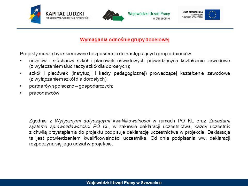Wojewódzki Urząd Pracy w Szczecinie Wymagania odnośnie grupy docelowej Projekty muszą być skierowane bezpośrednio do następujących grup odbiorców: uczniów i słuchaczy szkół i placówek oświatowych prowadzących kształcenie zawodowe (z wyłączeniem słuchaczy szkół dla dorosłych); szkół i placówek (instytucji i kadry pedagogicznej) prowadzącej kształcenie zawodowe (z wyłączeniem szkół dla dorosłych); partnerów społeczno – gospodarczych; pracodawców Zgodnie z Wytycznymi dotyczącymi kwalifikowalności w ramach PO KL oraz Zasadami systemu sprawozdawczości PO KL, w zakresie deklaracji uczestnictwa, każdy uczestnik z chwilą przystąpienia do projektu podpisuje deklarację uczestnictwa w projekcie.