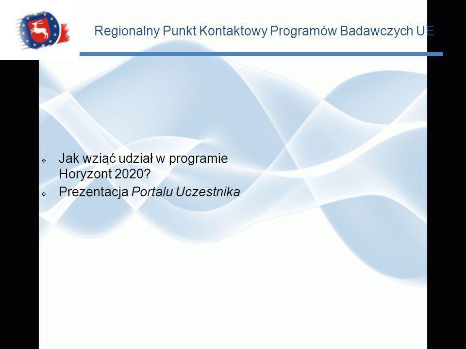 Regionalny Punkt Kontaktowy Programów Badawczych UE Jak wziąć udział w programie Horyzont 2020? Prezentacja Portalu Uczestnika