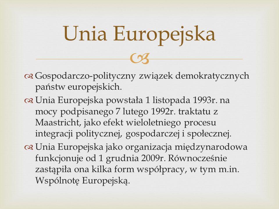 Gospodarczo-polityczny związek demokratycznych państw europejskich. Unia Europejska powstała 1 listopada 1993r. na mocy podpisanego 7 lutego 1992r. tr