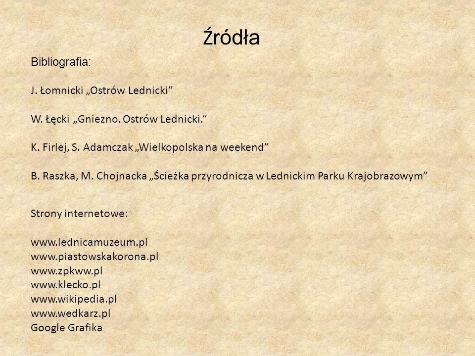 Ź ródła Bibliografia: J. Łomnicki Ostrów Lednicki W. Łęcki Gniezno. Ostrów Lednicki. K. Firlej, S. Adamczak Wielkopolska na weekend B. Raszka, M. Choj