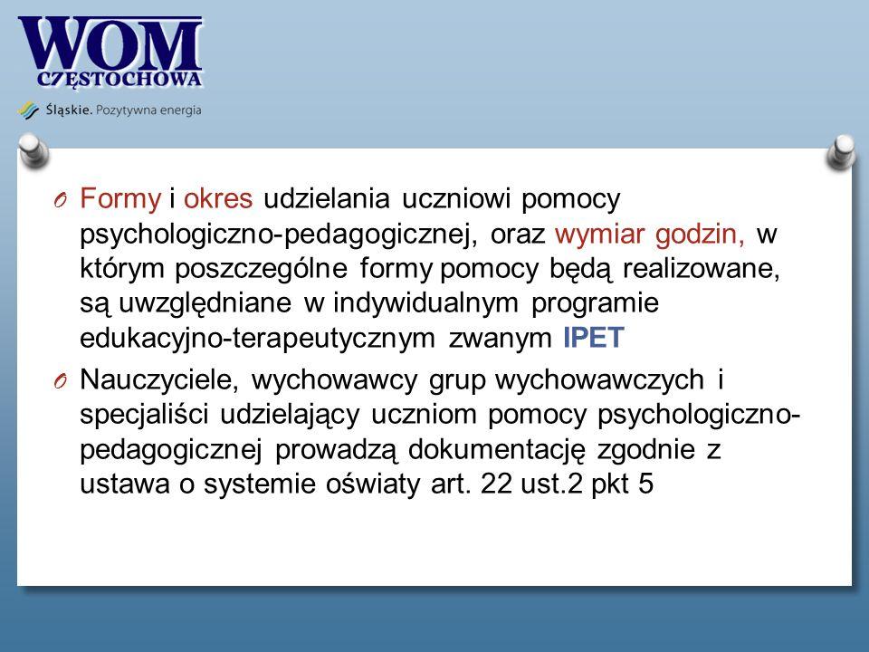 O Formy i okres udzielania uczniowi pomocy psychologiczno-pedagogicznej, oraz wymiar godzin, w którym poszczególne formy pomocy będą realizowane, są uwzględniane w indywidualnym programie edukacyjno-terapeutycznym zwanym IPET O Nauczyciele, wychowawcy grup wychowawczych i specjaliści udzielający uczniom pomocy psychologiczno- pedagogicznej prowadzą dokumentację zgodnie z ustawa o systemie oświaty art.
