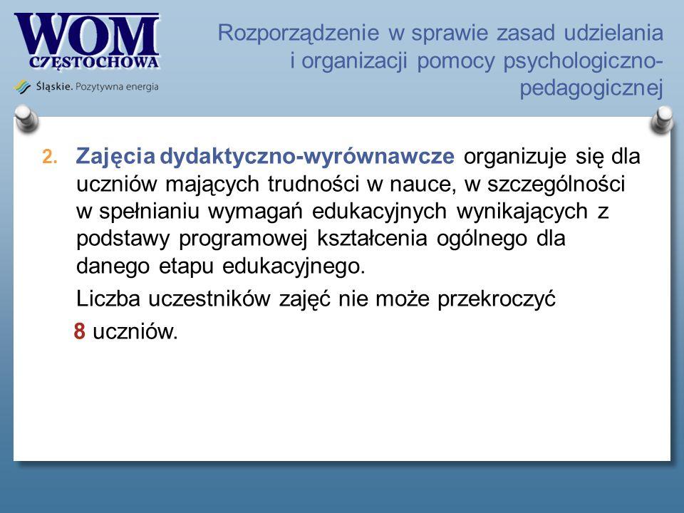 Rozporządzenie w sprawie zasad udzielania i organizacji pomocy psychologiczno- pedagogicznej 2. Zajęcia dydaktyczno-wyrównawcze organizuje się dla ucz