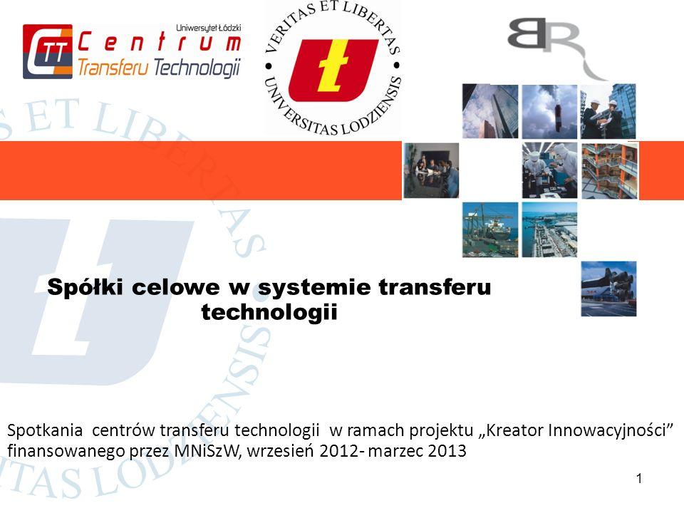 1 Spółki celowe w systemie transferu technologii Spotkania centrów transferu technologii w ramach projektu Kreator Innowacyjności finansowanego przez MNiSzW, wrzesień 2012- marzec 2013