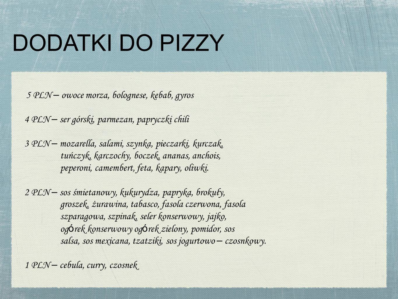 DODATKI DO PIZZY 5 PLN – owoce morza, bolognese, kebab, gyros 4 PLN – ser górski, parmezan, papryczki chili 3 PLN – mozarella, salami, szynka, pieczarki, kurczak, tuńczyk, karczochy, boczek, ananas, anchois, peperoni, camembert, feta, kapary, oliwki.