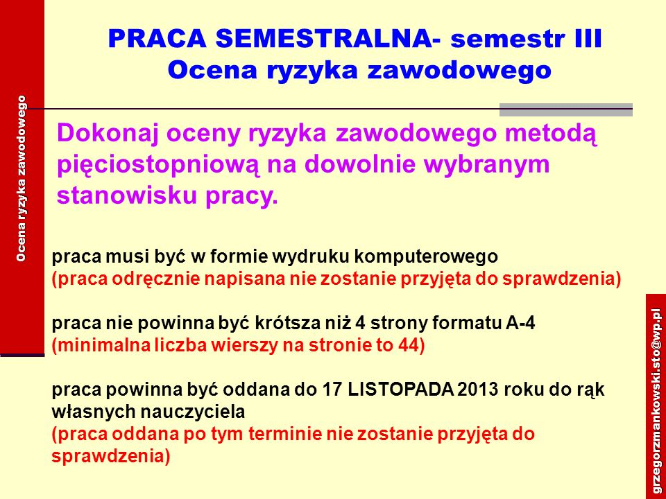 PRACA SEMESTRALNA- semestr III Zagrożenia w środowisku pracy praca musi być w formie wydruku komputerowego (praca odręcznie napisana nie zostanie przyjęta do sprawdzenia) praca nie powinna być krótsza niż 1 strona i nie przekraczać 2 stron formatu A-4 (minimalna liczba wierszy na stronie to 44) praca powinna być oddana do 17 LISTOPADA 2013 roku do rąk własnych nauczyciela (praca oddana po tym terminie nie zostanie przyjęta do sprawdzenia) grzegorzmankowski.sto@wp.pl Zagrożenia w środowisku pracy Opracować stanowiskową instrukcję BHP.