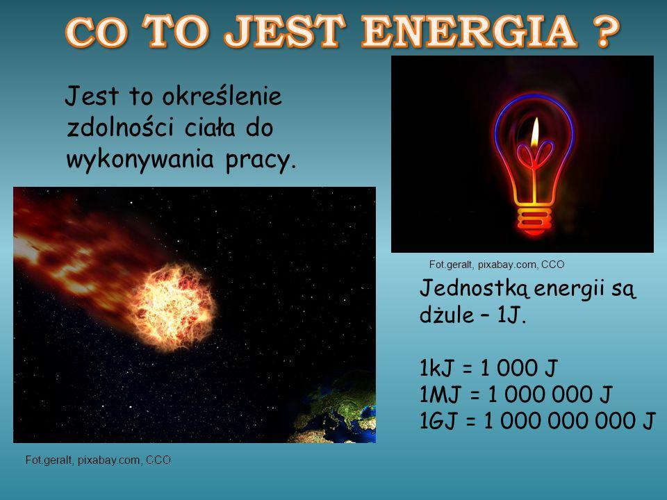 Jest to określenie zdolności ciała do wykonywania pracy. Jednostką energii są dżule – 1J. 1kJ = 1 000 J 1MJ = 1 000 000 J 1GJ = 1 000 000 000 J Fot.ge