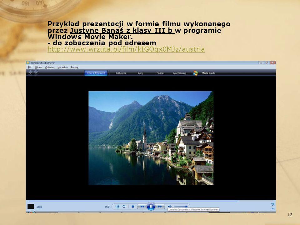 Przykład prezentacji w formie filmu wykonanego przez Justynę Banaś z klasy III b w programie Windows Movie Maker. - do zobaczenia pod adresem http://w