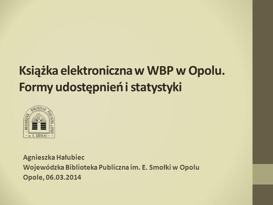 Książka elektroniczna w WBP w Opolu. Formy udostępnień i statystyki Agnieszka Hałubiec Wojewódzka Biblioteka Publiczna im. E. Smołki w Opolu Opole, 06