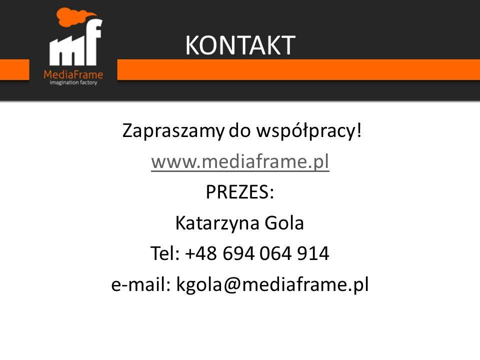 KONTAKT Zapraszamy do współpracy! www.mediaframe.pl PREZES: Katarzyna Gola Tel: +48 694 064 914 e-mail: kgola@mediaframe.pl