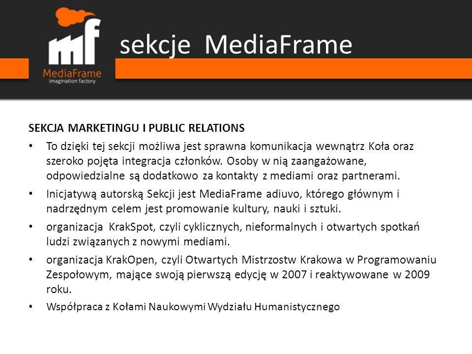 sekcje MediaFrame SEKCJA MARKETINGU I PUBLIC RELATIONS To dzięki tej sekcji możliwa jest sprawna komunikacja wewnątrz Koła oraz szeroko pojęta integracja członków.