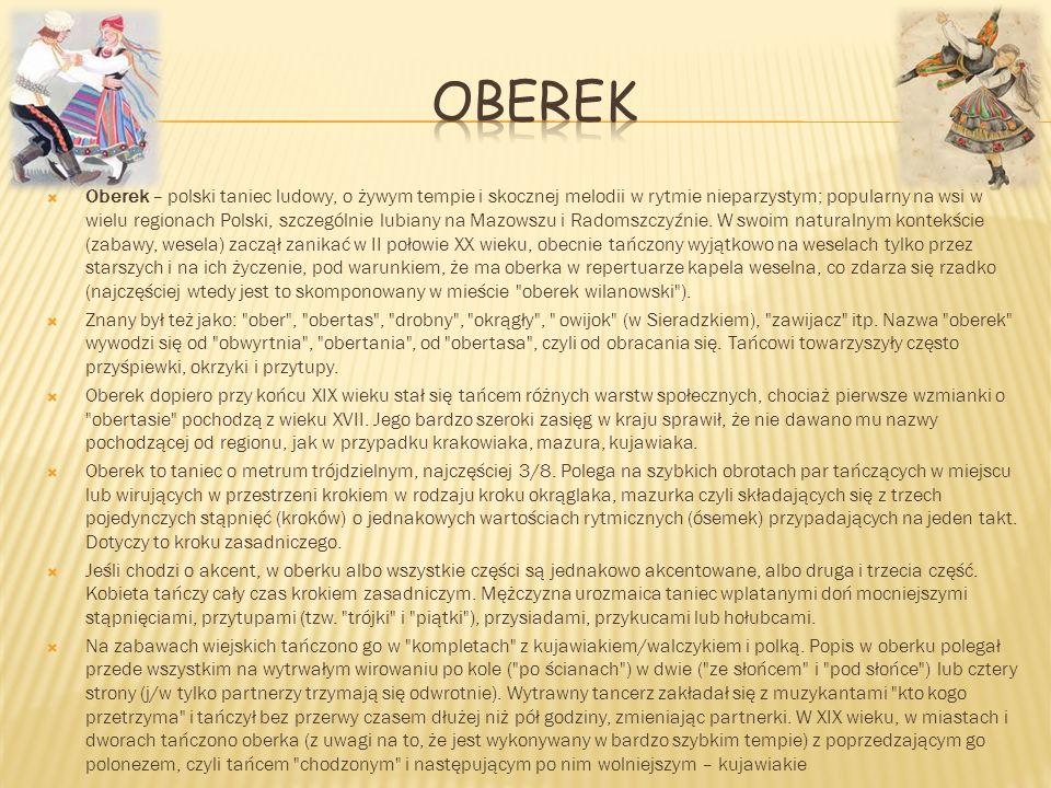 Oberek – polski taniec ludowy, o żywym tempie i skocznej melodii w rytmie nieparzystym; popularny na wsi w wielu regionach Polski, szczególnie lubiany
