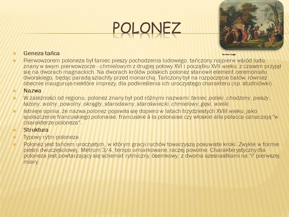 Geneza tańca Kornelia Szegel Pierwowzorem poloneza był taniec pieszy pochodzenia ludowego, tańczony najpierw wśród ludu, znany w swym pierwowzorze - c