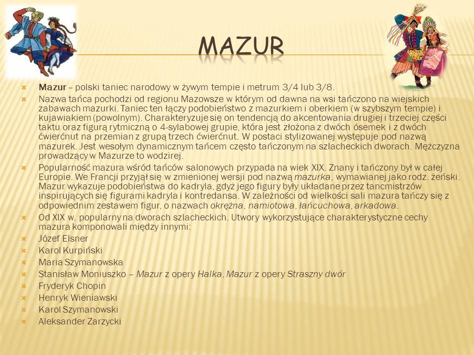 Mazur – polski taniec narodowy w żywym tempie i metrum 3/4 lub 3/8. Nazwa tańca pochodzi od regionu Mazowsze w którym od dawna na wsi tańczono na wiej