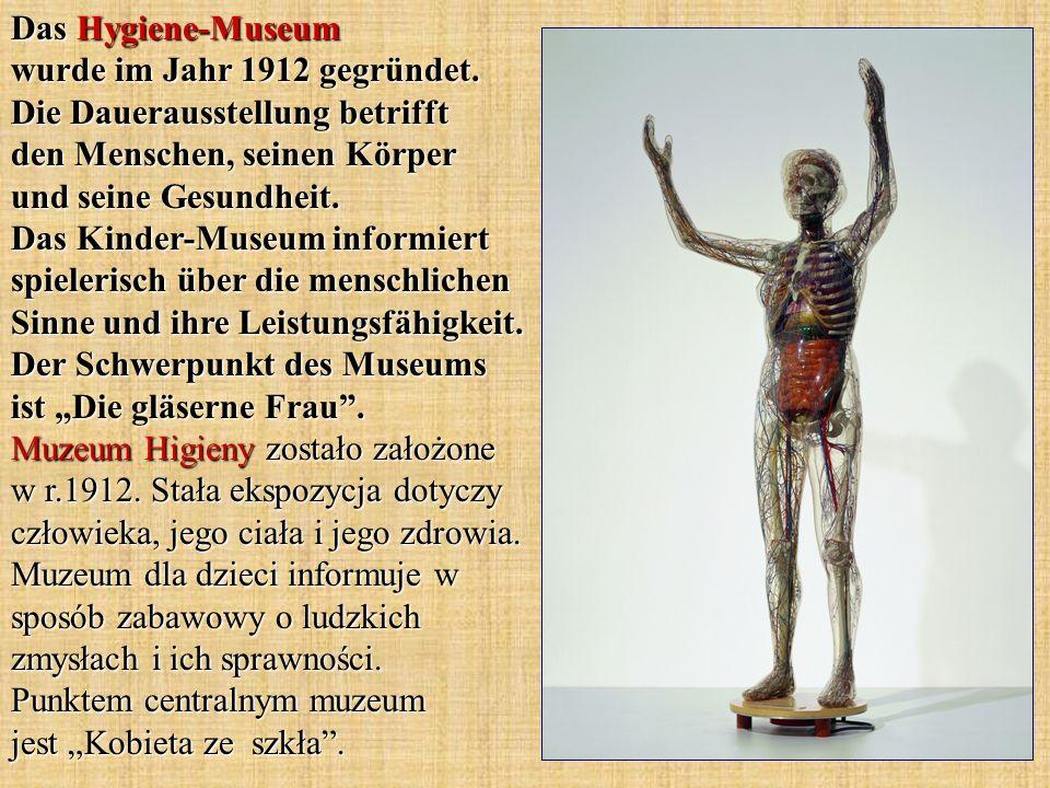 Das Hygiene-Museum wurde im Jahr 1912 gegründet. Die Dauerausstellung betrifft den Menschen, seinen Körper und seine Gesundheit. Das Kinder-Museum inf
