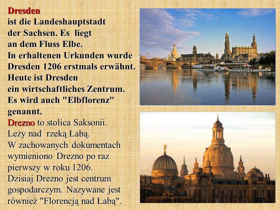 Dresden ist die Landeshauptstadt der Sachsen. Es liegt an dem Fluss Elbe. In erhaltenen Urkunden wurde Dresden 1206 erstmals erwähnt. Heute ist Dresde