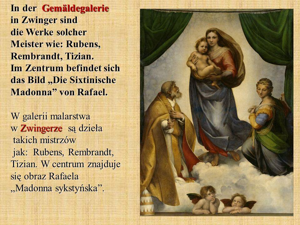 In der Gemäldegalerie in Zwinger sind die Werke solcher Meister wie: Rubens, Rembrandt, Tizian. Im Zentrum befindet sich das Bild Die Sixtinische Mado