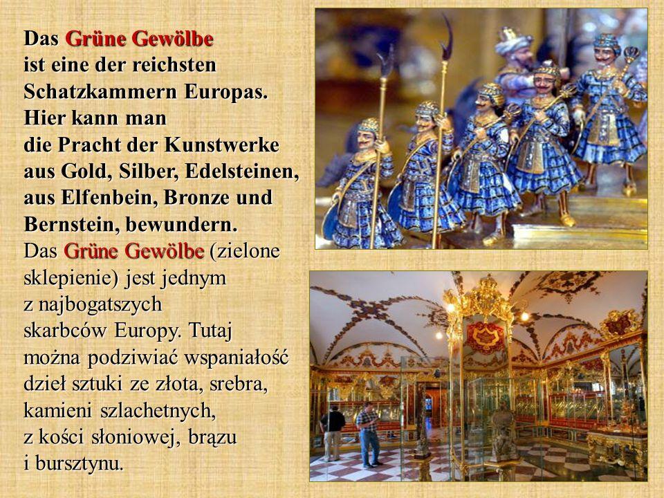 Das Grüne Gewölbe ist eine der reichsten Schatzkammern Europas. Hier kann man die Pracht der Kunstwerke aus Gold, Silber, Edelsteinen, aus Elfenbein,