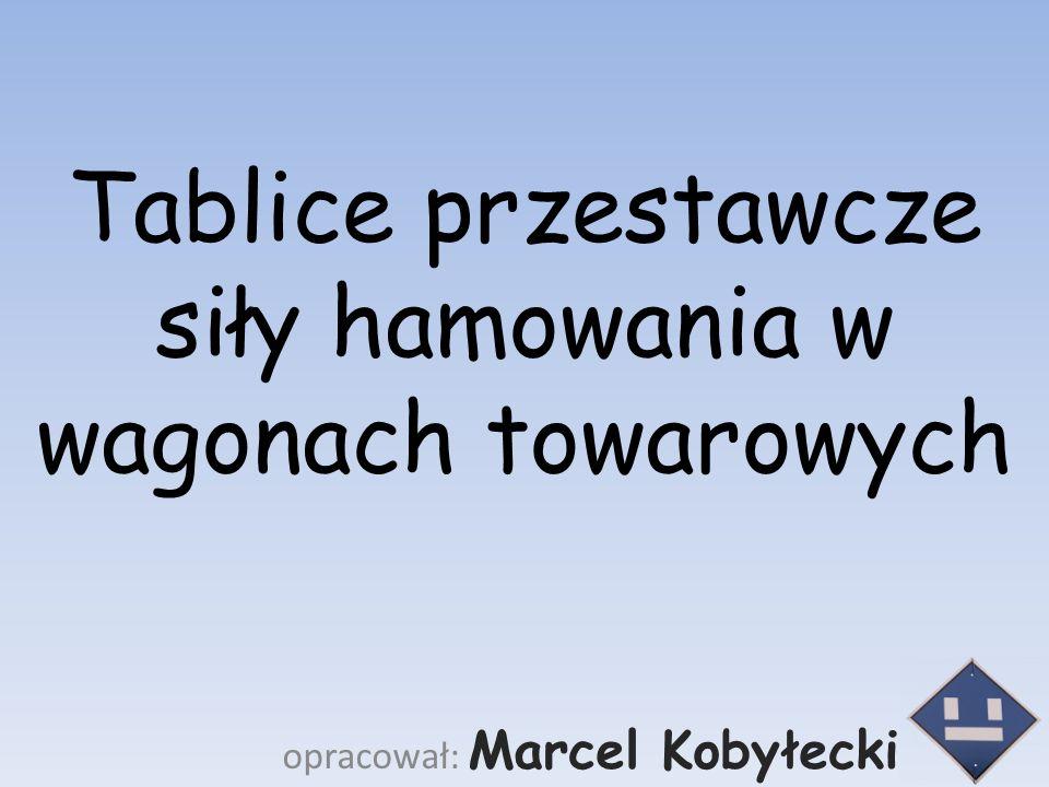 Tablice przestawcze siły hamowania w wagonach towarowych opracował: Marcel Kobyłecki