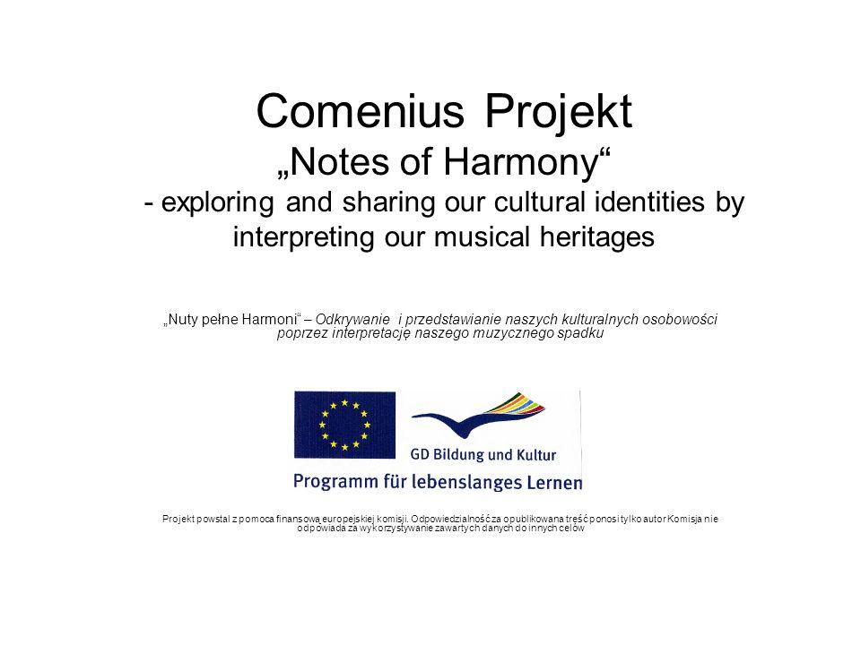Comenius Projekt Notes of Harmony - exploring and sharing our cultural identities by interpreting our musical heritages Nuty pełne Harmoni – Odkrywanie i przedstawianie naszych kulturalnych osobowości poprzez interpretację naszego muzycznego spadku Projekt powstal z pomoca finansową europejskiej komisji.