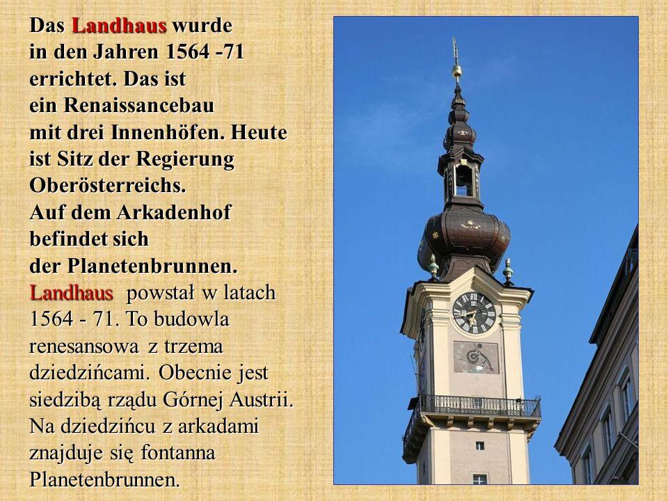 Das Landhaus wurde in den Jahren 1564 -71 errichtet. Das ist ein Renaissancebau mit drei Innenhöfen. Heute ist Sitz der Regierung Oberösterreichs. Auf