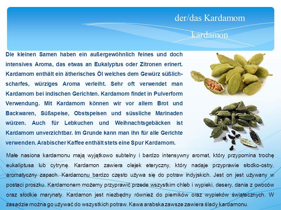 der/das Kardamom kardamon Die kleinen Samen haben ein außergewöhnlich feines und doch intensives Aroma, das etwas an Eukalyptus oder Zitronen erinert.
