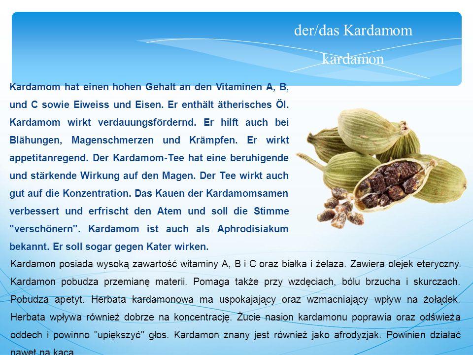 der/das Kardamom kardamon Kardamom hat einen hohen Gehalt an den Vitaminen A, B, und C sowie Eiweiss und Eisen.
