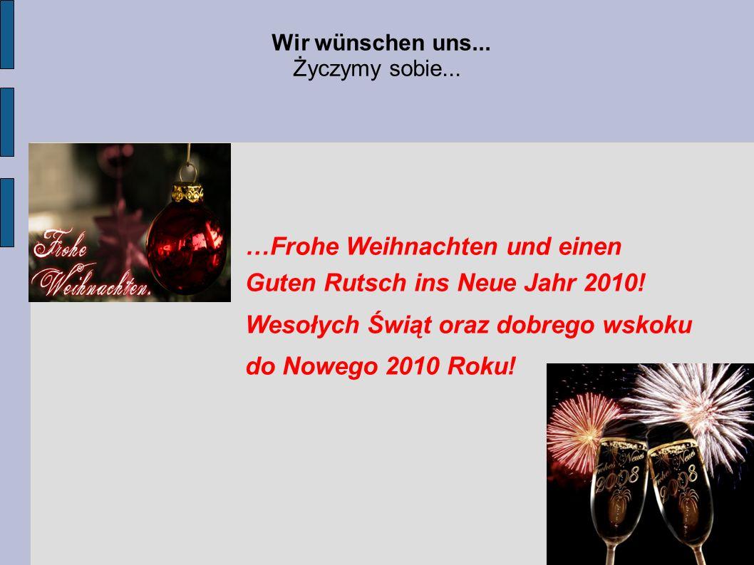 Wir wünschen uns... Życzymy sobie... …Frohe Weihnachten und einen Guten Rutsch ins Neue Jahr 2010! Wesołych Świąt oraz dobrego wskoku do Nowego 2010 R