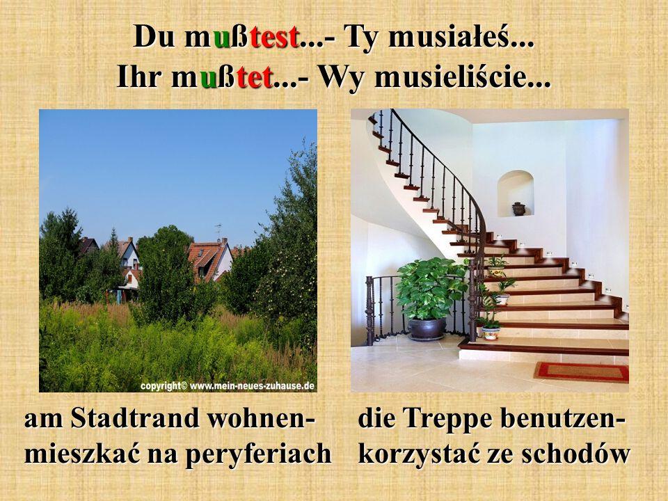 am Stadtrand wohnen- mieszkać na peryferiach die Treppe benutzen- korzystać ze schodów Du mußtest...- Ty musiałeś...