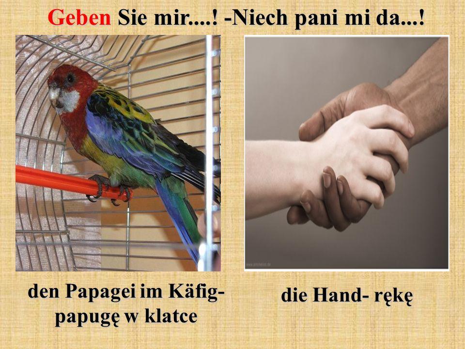 Geben Sie mir....! -Niech pani mi da...! den Papagei im Käfig- papugę w klatce die Hand- rękę