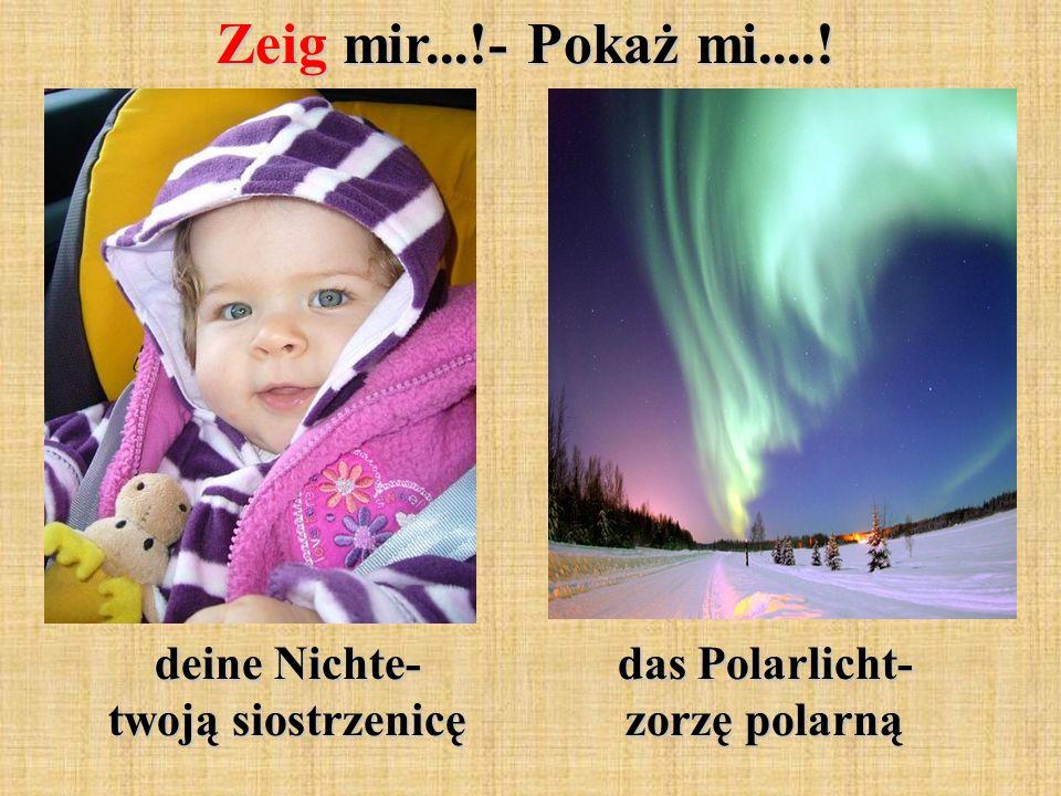Zeig mir...!- Pokaż mi....! deine Nichte- twoją siostrzenicę das Polarlicht- zorzę polarną