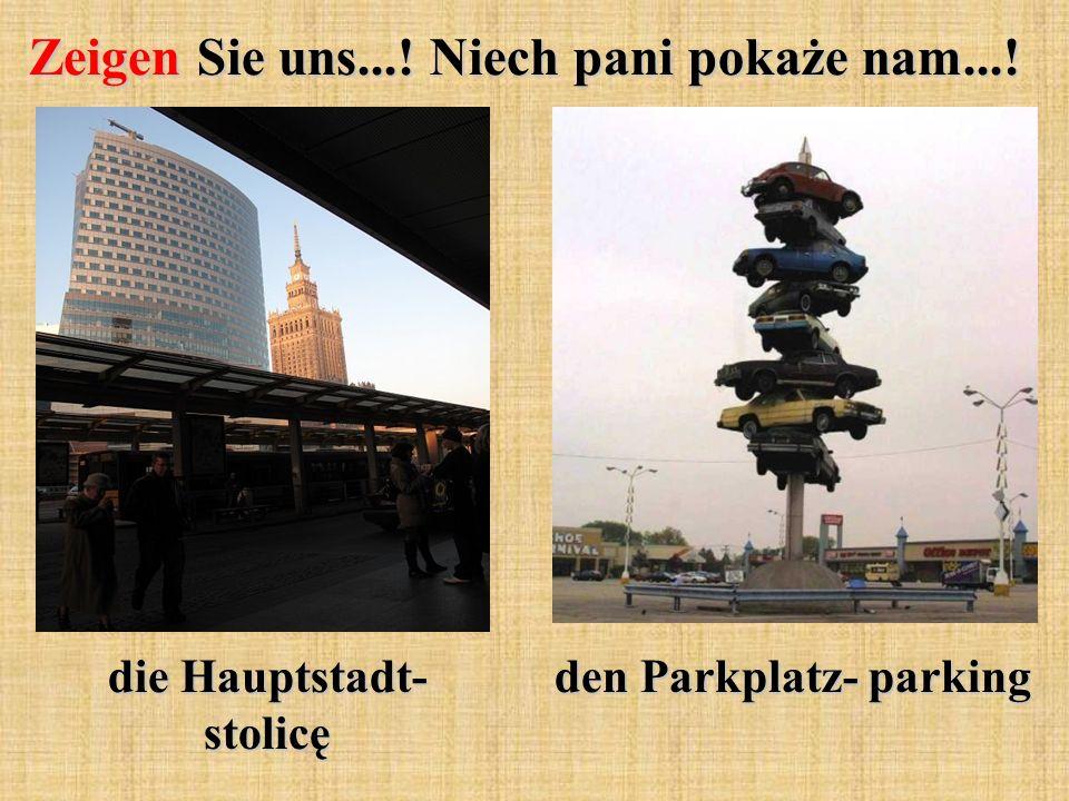 Zeigen Sie uns...! Niech pani pokaże nam...! die Hauptstadt- stolicę den Parkplatz- parking