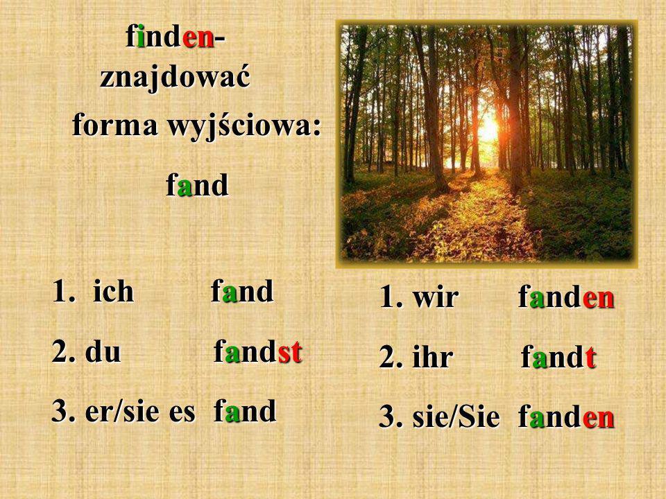 finden- znajdować forma wyjściowa: fand 1. ich fand 2.
