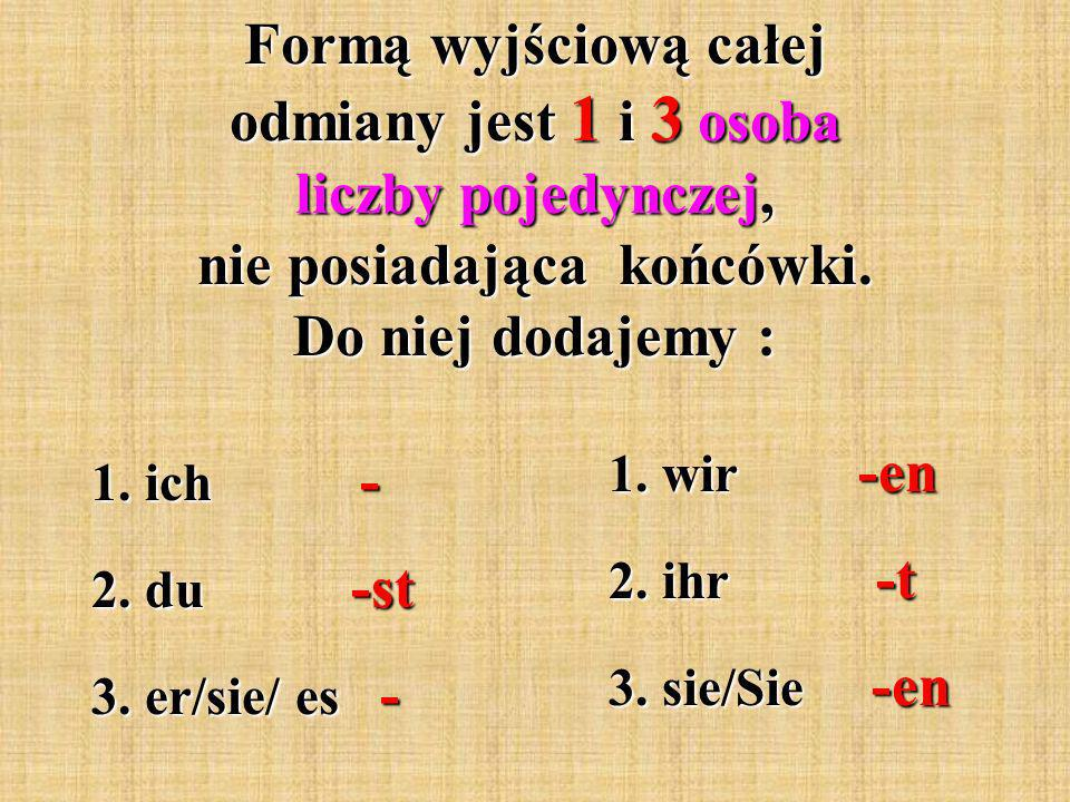 Formą wyjściową całej odmiany jest 1 i 3 osoba liczby pojedynczej, nie posiadająca końcówki.