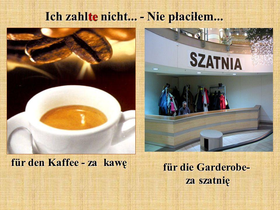 Ich zahlte nicht... - Nie płaciłem... für den Kaffee - za kawę für die Garderobe- za szatnię