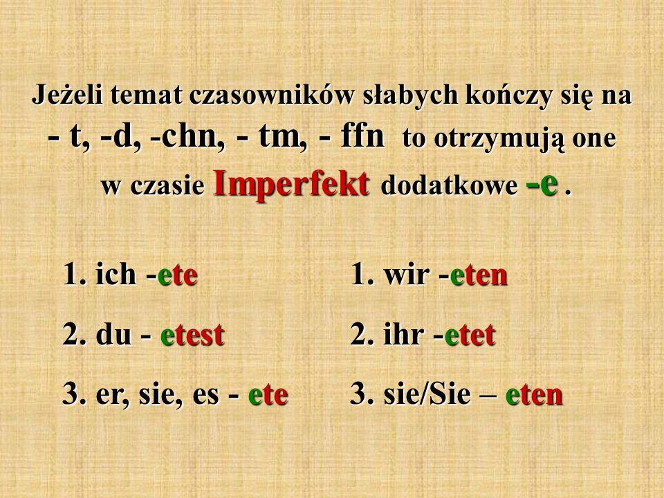 Jeżeli temat czasowników słabych kończy się na - t, -d, - chn, - tm, - ffn to otrzymują one w czasie Imperfekt dodatkowe -e.