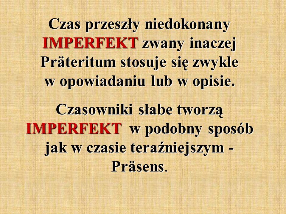 Czas przeszły niedokonany IMPERFEKT zwany inaczej Präteritum stosuje się zwykle w opowiadaniu lub w opisie.