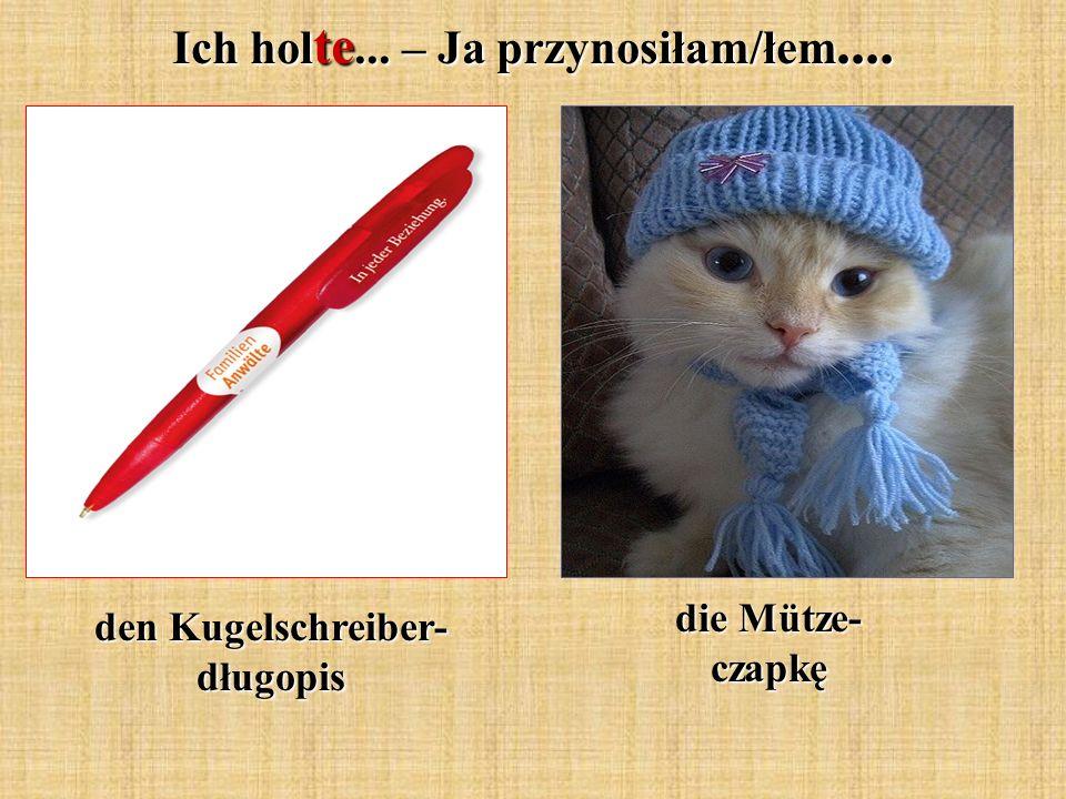 Ich hol te... – Ja przynosiłam/łem.... den Kugelschreiber- długopis die Mütze- czapkę