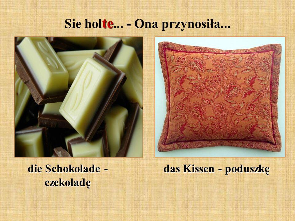 te Sie hol te... - Ona przynosiła... die Schokolade - czekoladę das Kissen - poduszkę