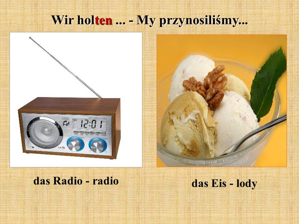 Wir holten... - My przynosiliśmy... das Radio - radio das Eis - lody
