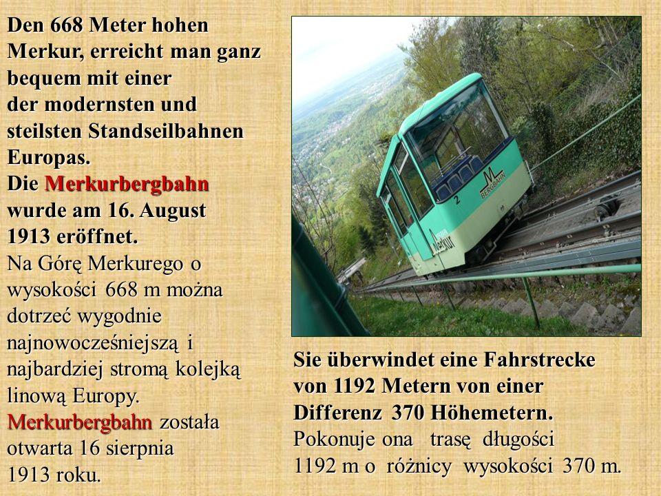 Den 668 Meter hohen Merkur, erreicht man ganz bequem mit einer der modernsten und steilsten Standseilbahnen Europas. Die Merkurbergbahn wurde am 16. A