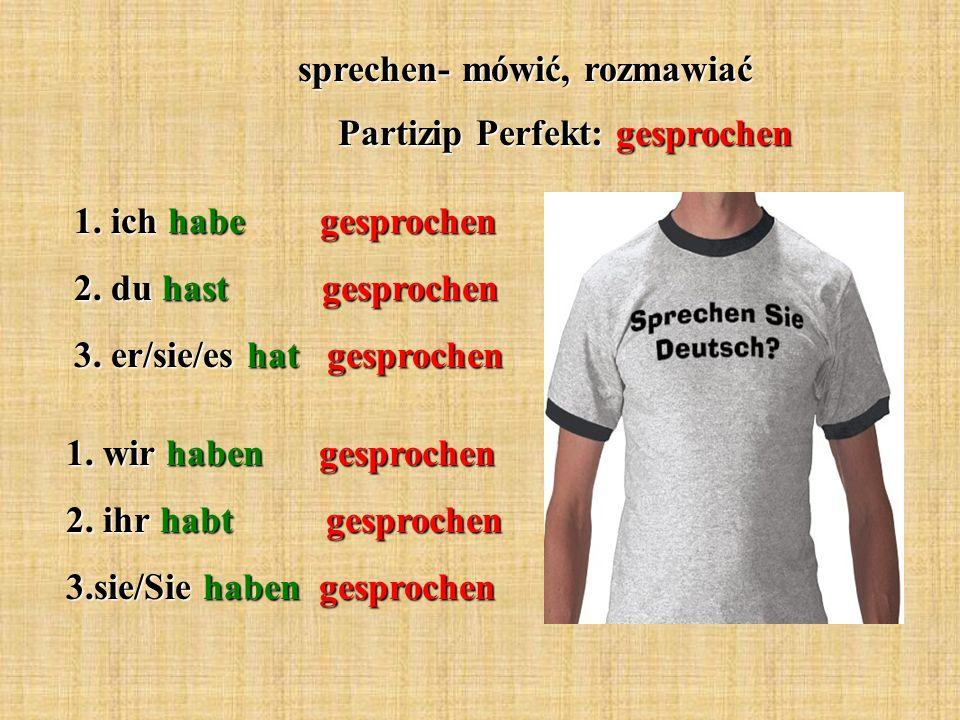 sprechen- mówić, rozmawiać Partizip Perfekt: gesprochen 1.