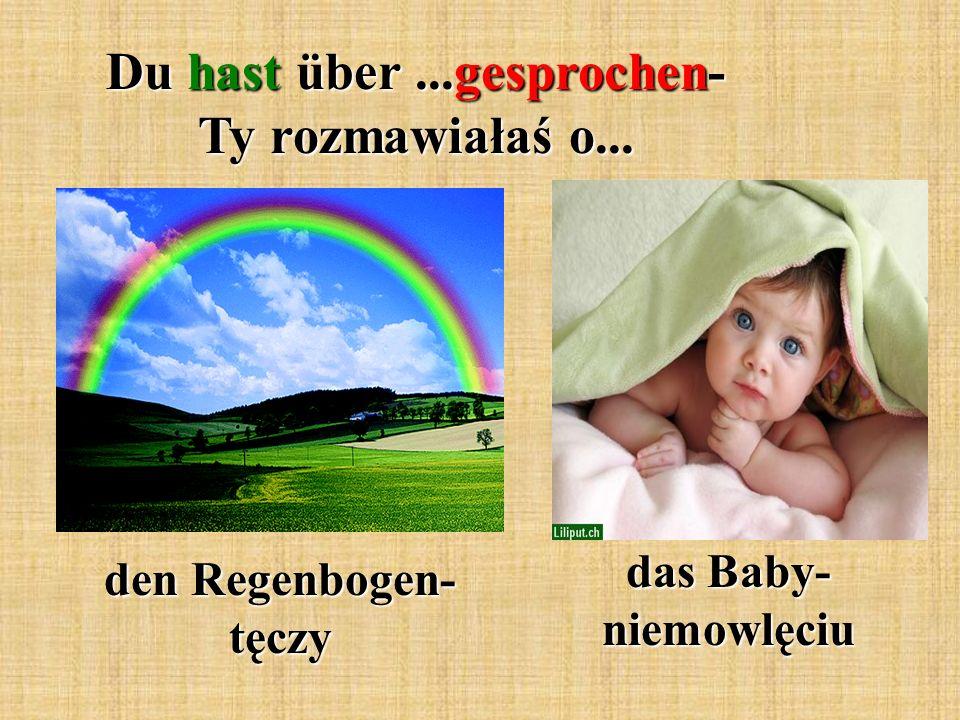 Du hast über...gesprochen- Ty rozmawiałaś o... den Regenbogen- tęczy das Baby- niemowlęciu