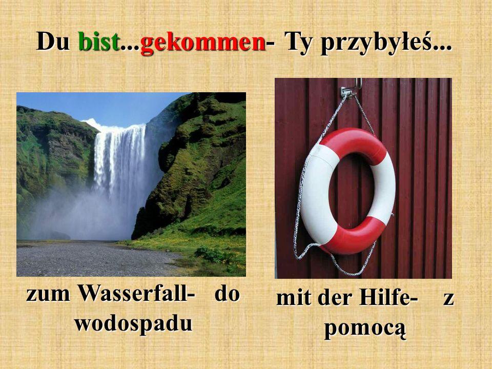 Du bist...gekommen- Ty przybyłeś... zum Wasserfall- do wodospadu mit der Hilfe- z pomocą