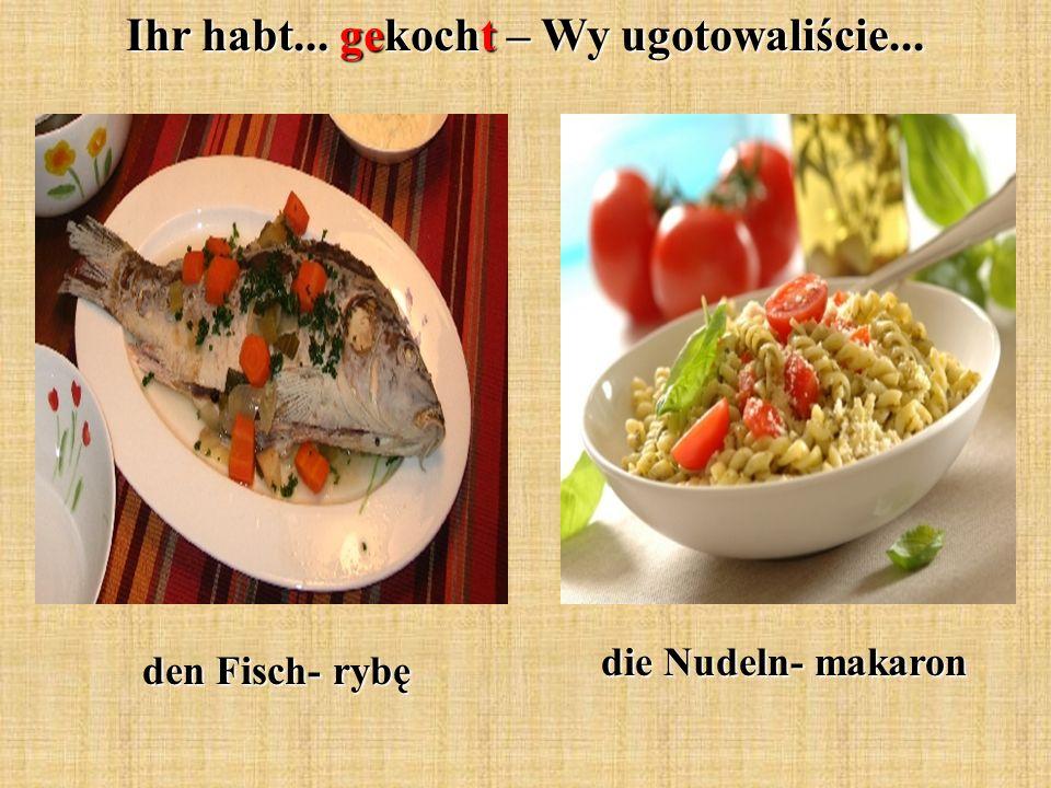 Ihr habt... gekocht – Wy ugotowaliście... den Fisch- rybę die Nudeln- makaron