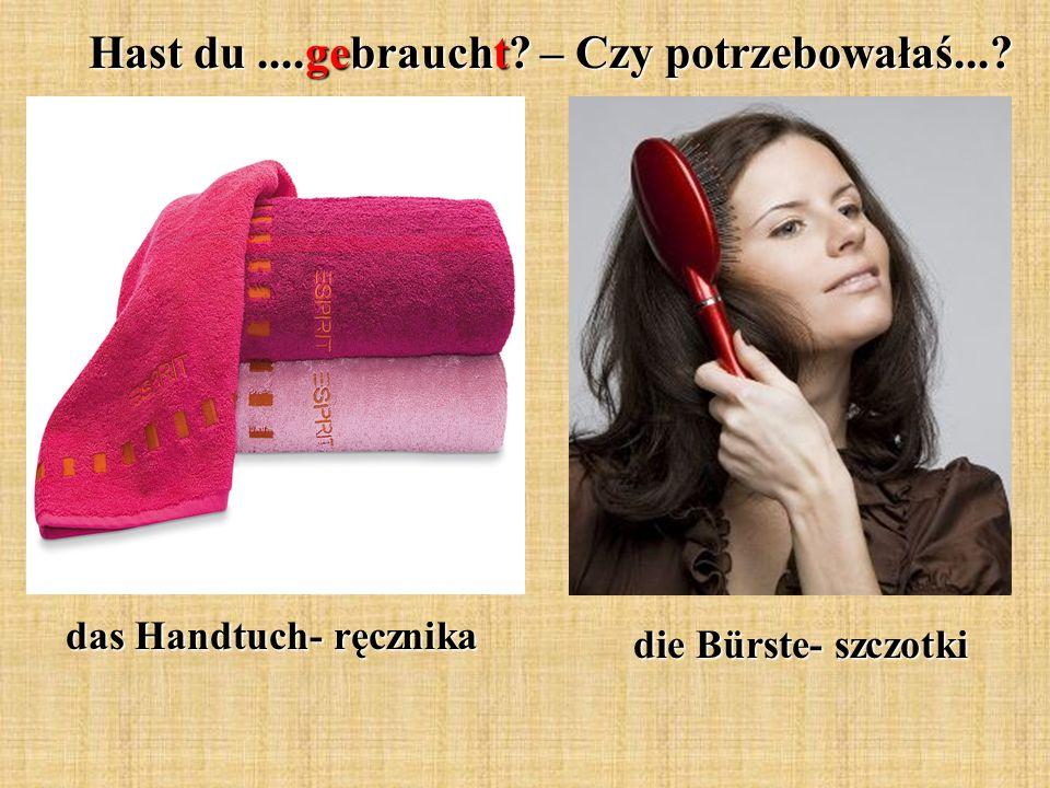Hast du....gebraucht? – Czy potrzebowałaś...? das Handtuch- ręcznika die Bürste- szczotki