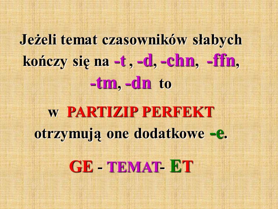 Jeżeli temat czasowników słabych kończy się na -t, - d, - chn, - ffn, - tm, - dn to w PARTIZIP PERFEKT otrzymują one dodatkowe -e. GE - TEMAT- E T