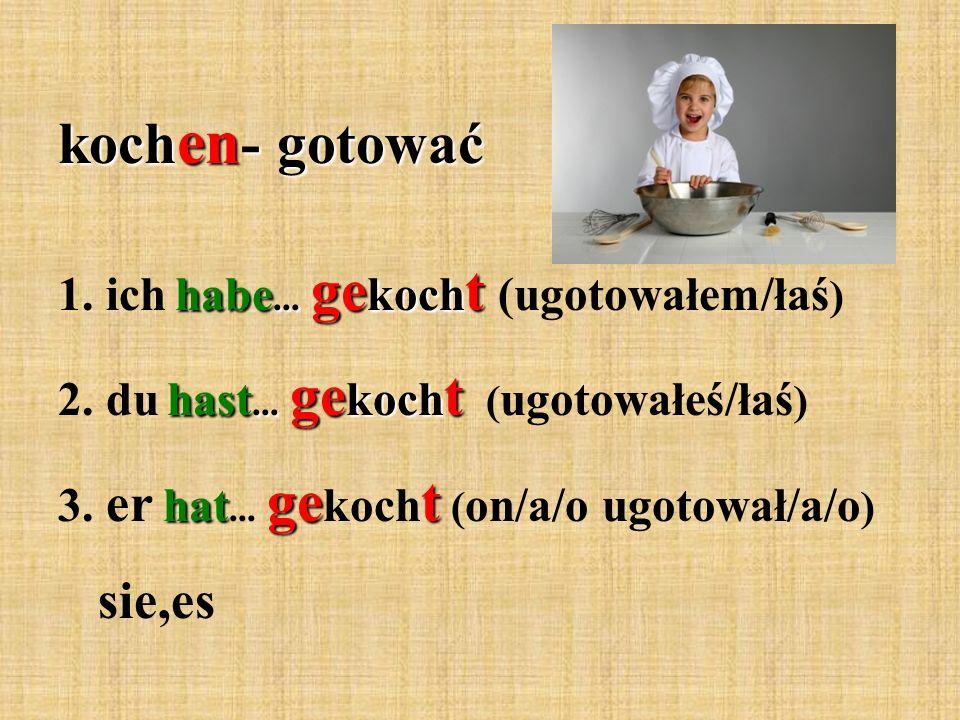 habe... ge koch t 1. ich habe... ge koch t (ugotowałem/łaś ) hast...