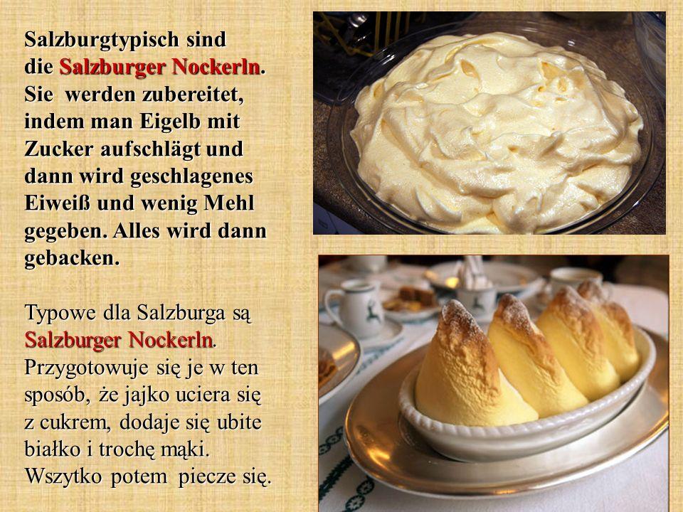 Salzburgtypisch sind die Salzburger Nockerln. Sie werden zubereitet, indem man Eigelb mit Zucker aufschlägt und dann wird geschlagenes Eiweiß und weni