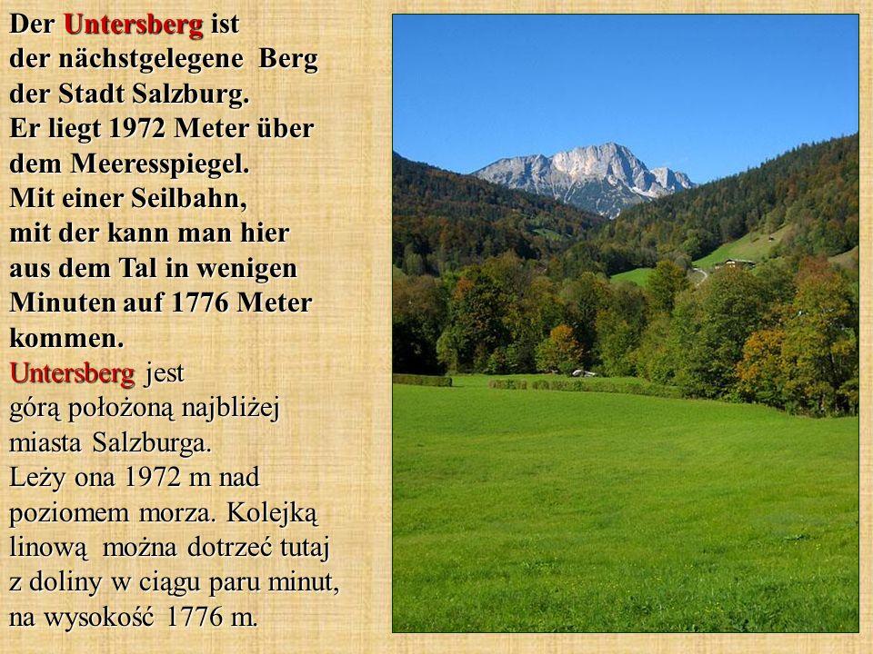Der Untersberg ist der nächstgelegene Berg der Stadt Salzburg. Er liegt 1972 Meter über dem Meeresspiegel. Mit einer Seilbahn, mit der kann man hier a